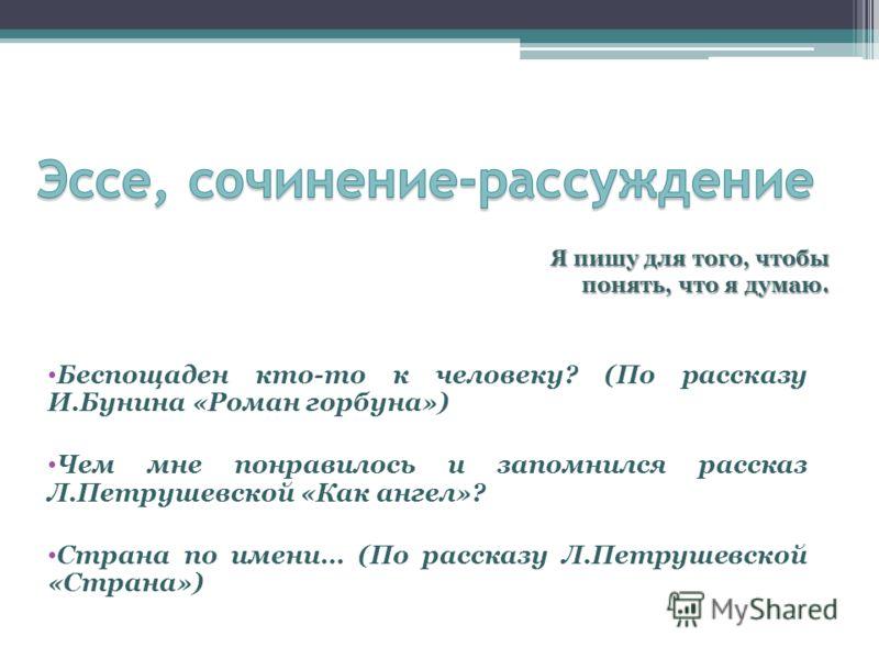 Беспощаден кто-то к человеку? (По рассказу И.Бунина «Роман горбуна») Чем мне понравилось и запомнился рассказ Л.Петрушевской «Как ангел»? Страна по имени… (По рассказу Л.Петрушевской «Страна») Я пишу для того, чтобы понять, что я думаю.