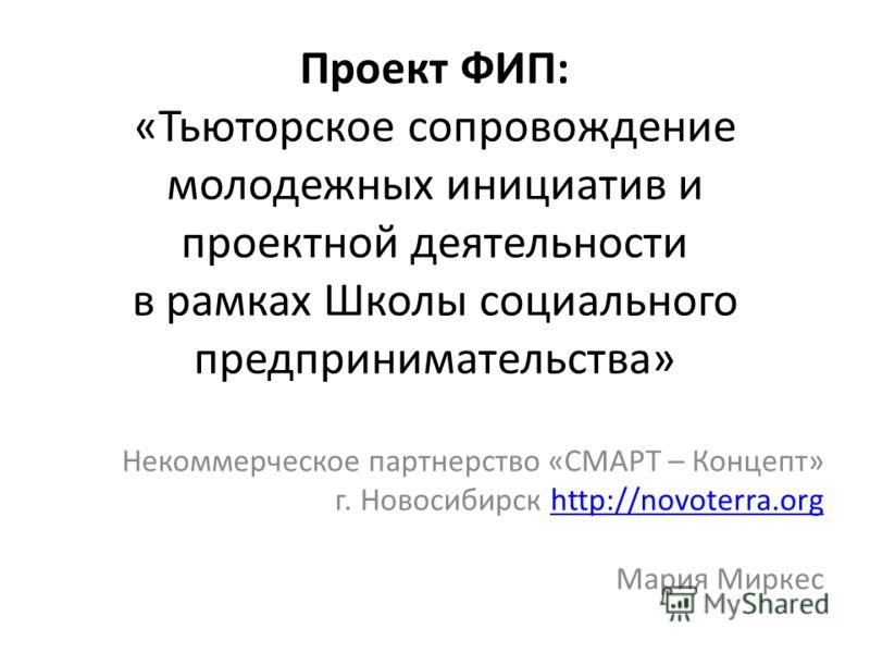 Проект ФИП: «Тьюторское сопровождение молодежных инициатив и проектной деятельности в рамках Школы социального предпринимательства» Некоммерческое партнерство «СМАРТ – Концепт» г. Новосибирск http://novoterra.orghttp://novoterra.org Мария Миркес