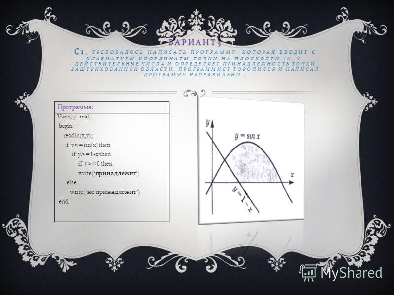 Программа : Var x, y: real; begin readln(x,y); if y=1-x then if y>=0 then write( принадлежит ) else write( не принадлежит ) end. ВАРИАНТ 3 С 1. ВАРИАНТ 3 С 1. ТРЕБОВАЛОСЬ НАПИСАТЬ ПРОГРАММУ, КОТОРАЯ ВВОДИТ С КЛАВИАТУРЫ КООРДИНАТЫ ТОЧКИ НА ПЛОСКОСТИ (