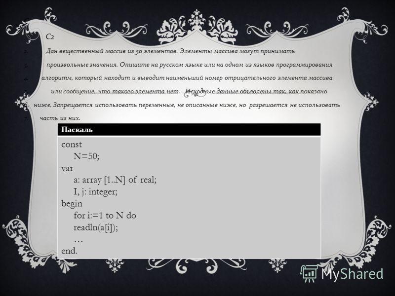С С 2 2. Дан вещественный массив из 50 элементов. Элементы массива могут принимать 3. произвольные значения. Опишите на русском языке или на одном из языков программирования 4. алгоритм, который находит и выводит наименьший номер отрицательного элеме