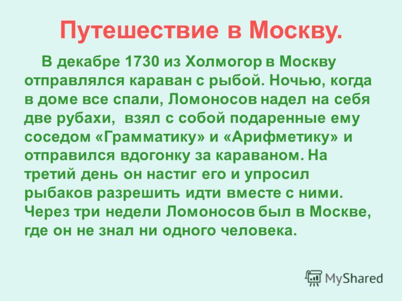 Путешествие в Москву. В декабре 1730 из Холмогор в Москву отправлялся караван с рыбой. Ночью, когда в доме все спали, Ломоносов надел на себя две рубахи, взял с собой подаренные ему соседом «Грамматику» и «Арифметику» и отправился вдогонку за караван