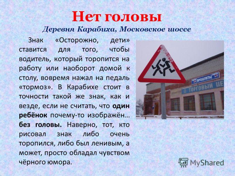 Нет головы Деревня Карабиха, Московское шоссе Знак «Осторожно, дети» ставится для того, чтобы водитель, который торопится на работу или наоборот домой к столу, вовремя нажал на педаль «тормоз». В Карабихе стоит в точности такой же знак, как и везде,