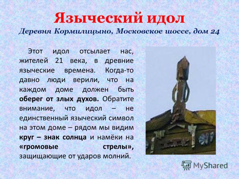 Языческий идол Деревня Кормилицыно, Московское шоссе, дом 24 Этот идол отсылает нас, жителей 21 века, в древние языческие времена. Когда-то давно люди верили, что на каждом доме должен быть оберег от злых духов. Обратите внимание, что идол – не единс