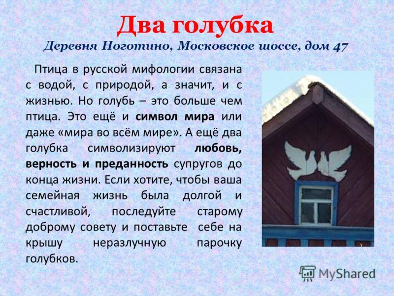 Два голубка Деревня Ноготино, Московское шоссе, дом 47 Птица в русской мифологии связана с водой, с природой, а значит, и с жизнью. Но голубь – это больше чем птица. Это ещё и символ мира или даже «мира во всём мире». А ещё два голубка символизируют