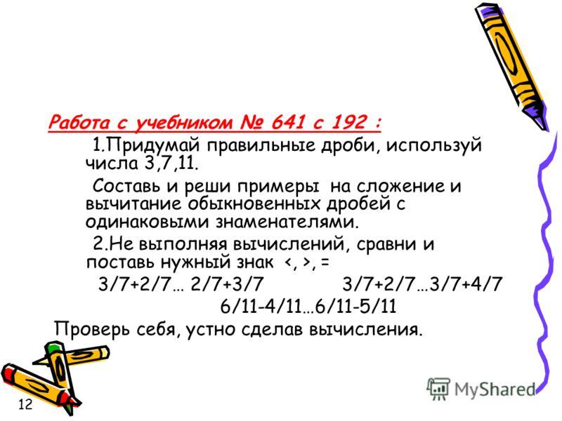 Работа с учебником 641 с 192 : 1.Придумай правильные дроби, используй числа 3,7,11. Составь и реши примеры на сложение и вычитание обыкновенных дробей с одинаковыми знаменателями. 2.Не выполняя вычислений, сравни и поставь нужный знак, = 3/7+2/7… 2/7