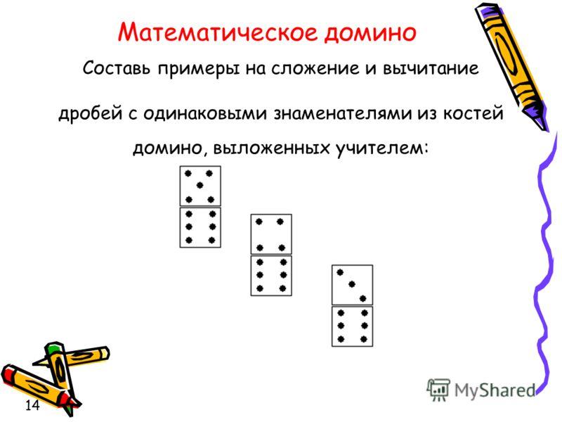 Составь примеры на сложение и вычитание дробей с одинаковыми знаменателями из костей домино, выложенных учителем: 14 Математическое домино