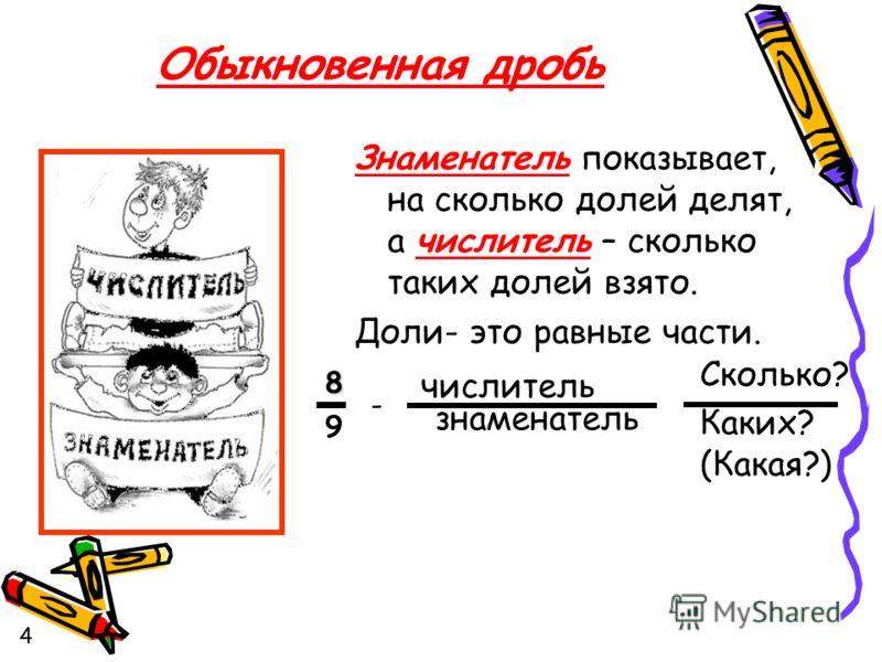 Знаменатель показывает, на сколько долей делят, а числитель – сколько таких долей взято. Доли- это равные части. числитель знаменатель 8 9 Сколько? Каких? (Какая?) Обыкновенная дробь - 4