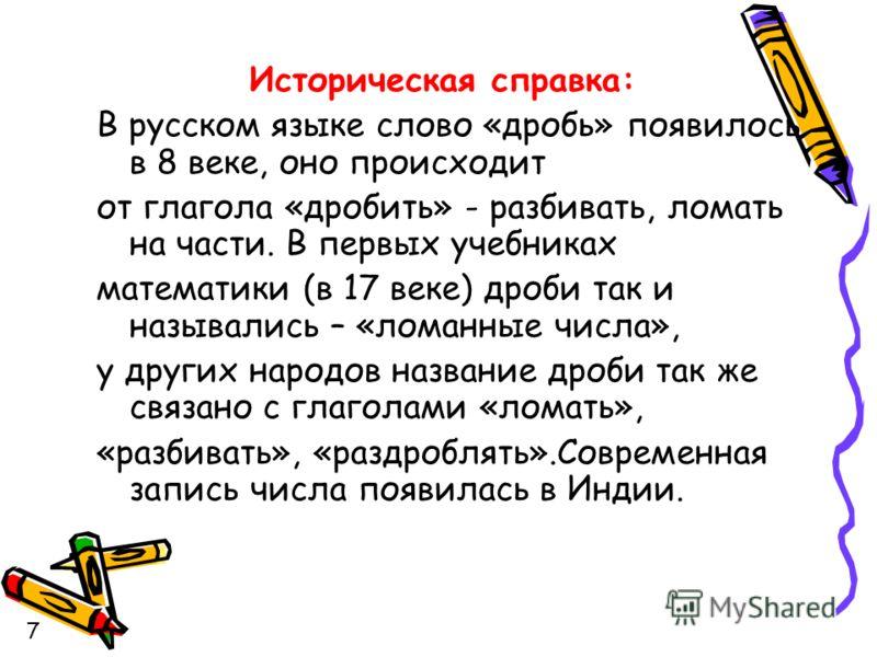 Историческая справка: В русском языке слово «дробь» появилось в 8 веке, оно происходит от глагола «дробить» - разбивать, ломать на части. В первых учебниках математики (в 17 веке) дроби так и назывались – «ломанные числа», у других народов название д