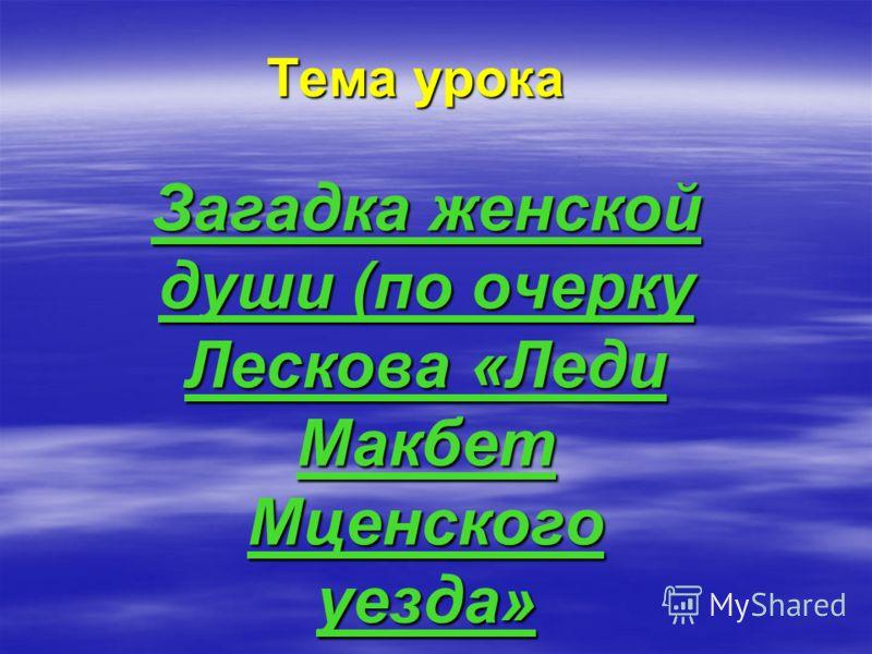 Тема урока Загадка женской души (по очерку Лескова «Леди Макбет Мценского уезда»
