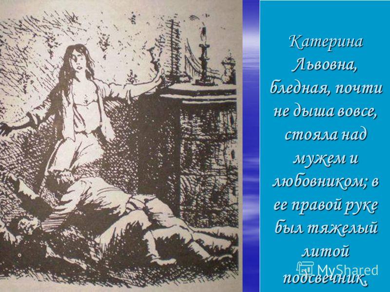 Катерина Львовна, бледная, почти не дыша вовсе, стояла над мужем и любовником; в ее правой руке был тяжелый литой подсвечник,