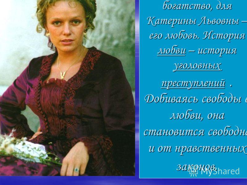 Цели: для Сергея – богатство, для Катерины Львовны – его любовь. История любви – история уголовных преступлений. Добиваясь свободы в любви, она становится свободна и от нравственных законов.