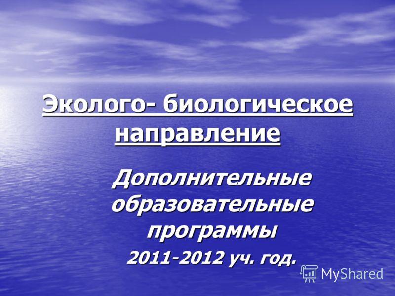 Эколого- биологическое направление Дополнительные образовательные программы 2011-2012 уч. год.