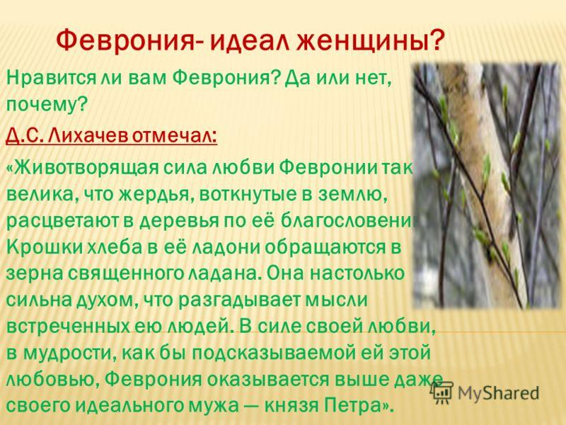 . Феврония- идеал женщины? Нравится ли вам Феврония? Да или нет, почему? Д.С. Лихачев отмечал: «Животворящая сила любви Февронии так велика, что жердья, воткнутые в землю, расцветают в деревья по её благословению. Крошки хлеба в её ладони обращаются