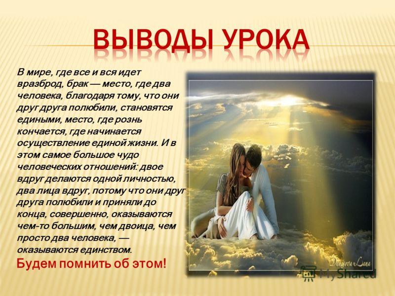 В мире, где все и вся идет вразброд, брак место, где два человека, благодаря тому, что они друг друга полюбили, становятся едиными, место, где рознь кончается, где начинается осуществление единой жизни. И в этом самое большое чудо человеческих отноше