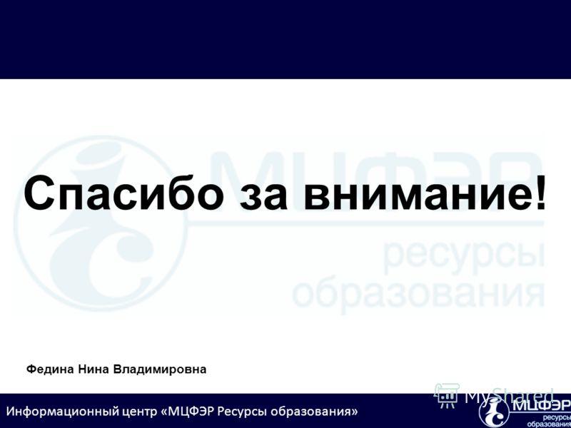 Информационный центр «МЦФЭР Ресурсы образования» Спасибо за внимание! Федина Нина Владимировна