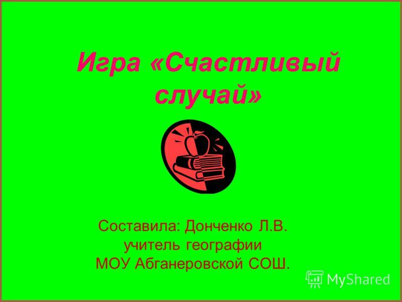 Составила: Донченко Л.В. учитель географии МОУ Абганеровской СОШ. Игра «Счастливый случай»