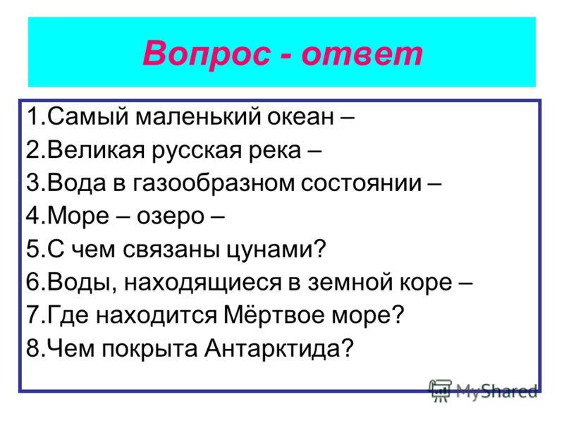 Вопрос - ответ 1.Самый маленький океан – 2.Великая русская река – 3.Вода в газообразном состоянии – 4.Море – озеро – 5.С чем связаны цунами? 6.Воды, находящиеся в земной коре – 7.Где находится Мёртвое море? 8.Чем покрыта Антарктида?