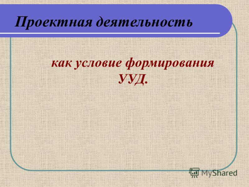 Проектная деятельность как условие формирования УУД.