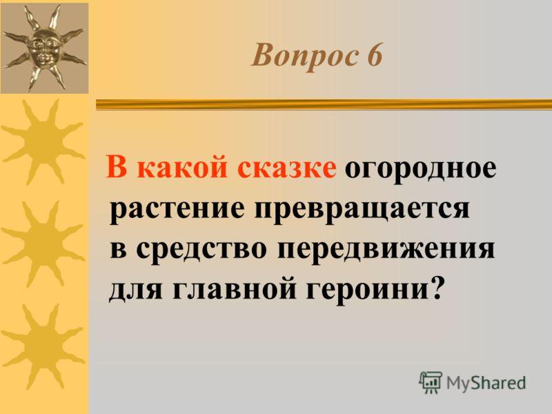 Вопрос 6 В какой сказке огородное растение превращается в средство передвижения для главной героини?