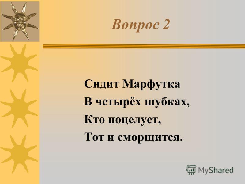 Вопрос 2 Сидит Марфутка В четырёх шубках, Кто поцелует, Тот и сморщится.
