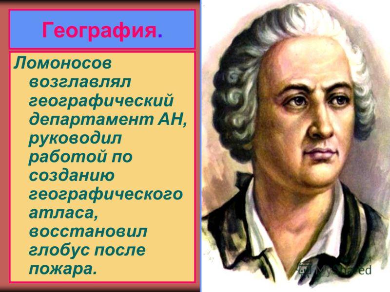 География. Ломоносов возглавлял географический департамент АН, руководил работой по созданию географического атласа, восстановил глобус после пожара.
