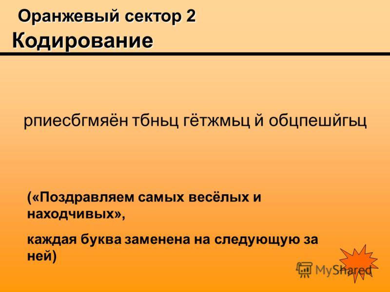 Оранжевый сектор 2 Кодирование Оранжевый сектор 2 Кодирование рпиесбгмяён тбньц гётжмьц й обцпешйгьц («Поздравляем самых весёлых и находчивых», каждая буква заменена на следующую за ней)