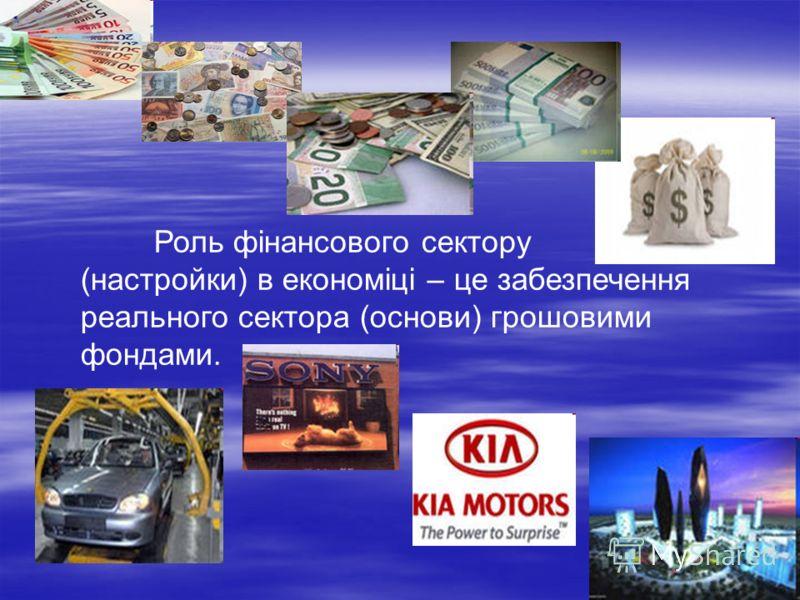 Роль фінансового сектору (настройки) в економіці – це забезпечення реального сектора (основи) грошовими фондами.