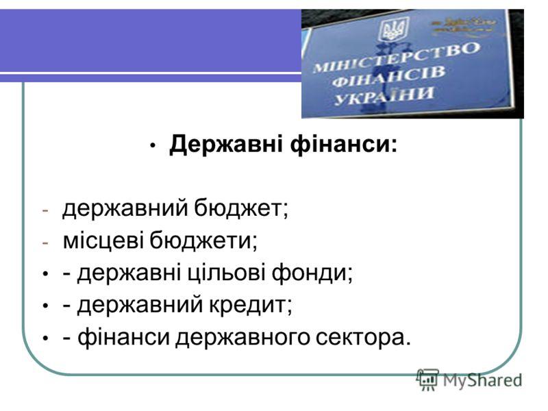 Державні фінанси: - державний бюджет; - місцеві бюджети; - державні цільові фонди; - державний кредит; - фінанси державного сектора.