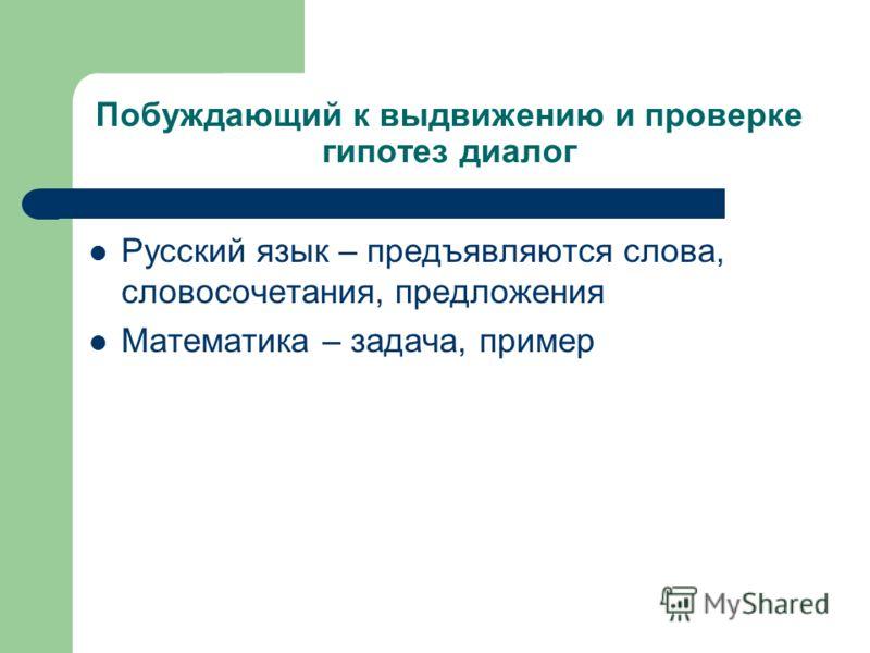 Побуждающий к выдвижению и проверке гипотез диалог Русский язык – предъявляются слова, словосочетания, предложения Математика – задача, пример