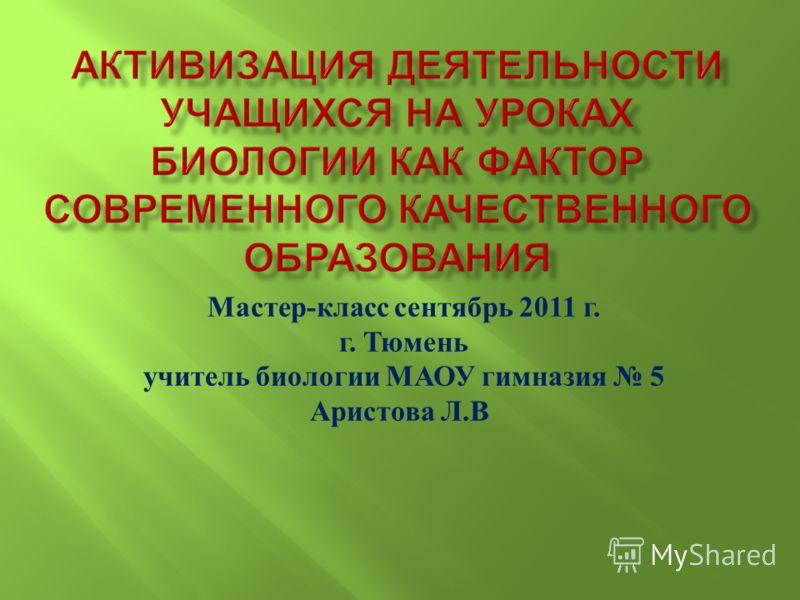 Мастер - класс сентябрь 2011 г. г. Тюмень учитель биологии МАОУ гимназия 5 Аристова Л. В