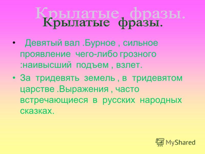 Девятый вал.Бурное, сильное проявление чего-либо грозного :наивысший подъем, взлет. За тридевять земель, в тридевятом царстве.Выражения, часто встречающиеся в русских народных сказках.
