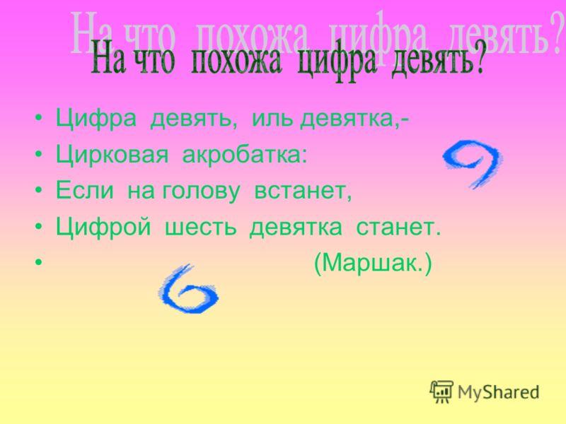 Цифра девять, иль девятка,- Цирковая акробатка: Если на голову встанет, Цифрой шесть девятка станет. (Маршак.)