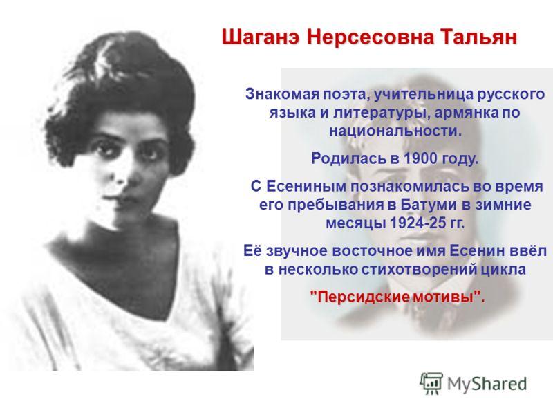 Шаганэ Нерсесовна Тальян Знакомая поэта, учительница русского языка и литературы, армянка по национальности. Родилась в 1900 году. С Есениным познакомилась во время его пребывания в Батуми в зимние месяцы 1924-25 гг. Её звучное восточное имя Есенин в