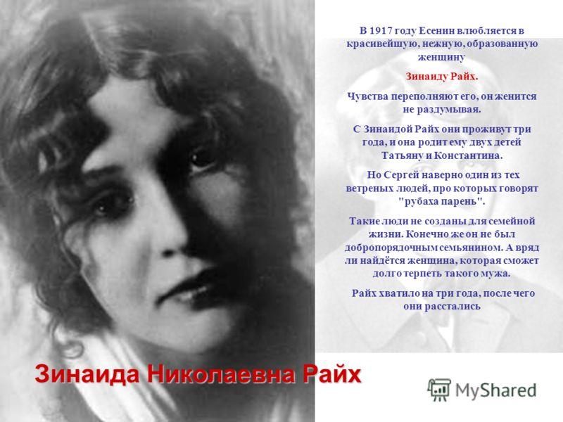 В 1917 году Есенин влюбляется в красивейшую, нежную, образованную женщину Зинаиду Райх. Чувства переполняют его, он женится не раздумывая. С Зинаидой Райх они проживут три года, и она родит ему двух детей Татьяну и Константина. Но Сергей наверно один