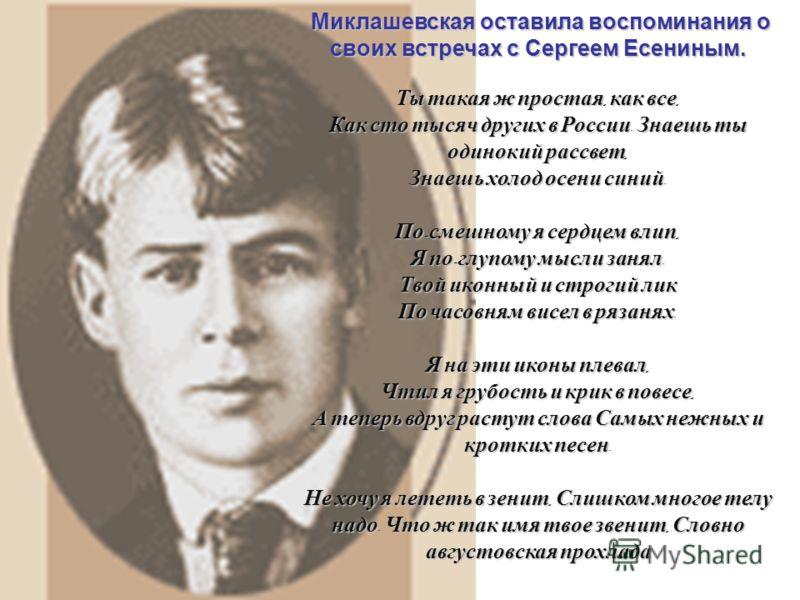Миклашевская оставила воспоминания о своих встречах с Сергеем Есениным. Ты такая ж простая, как все, Как сто тысяч других в России. Знаешь ты одинокий рассвет, Знаешь холод осени синий. По - смешному я сердцем влип, Я по - глупому мысли занял. Твой и