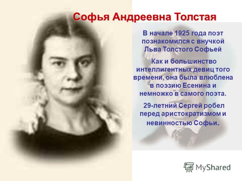 Софья Андреевна Толстая В начале 1925 года поэт познакомился с внучкой Льва Толстого Софьей Как и большинство интеллигентных девиц того времени, она была влюблена в поэзию Есенина и немножко в самого поэта. 29-летний Сергей робел перед аристократизмо