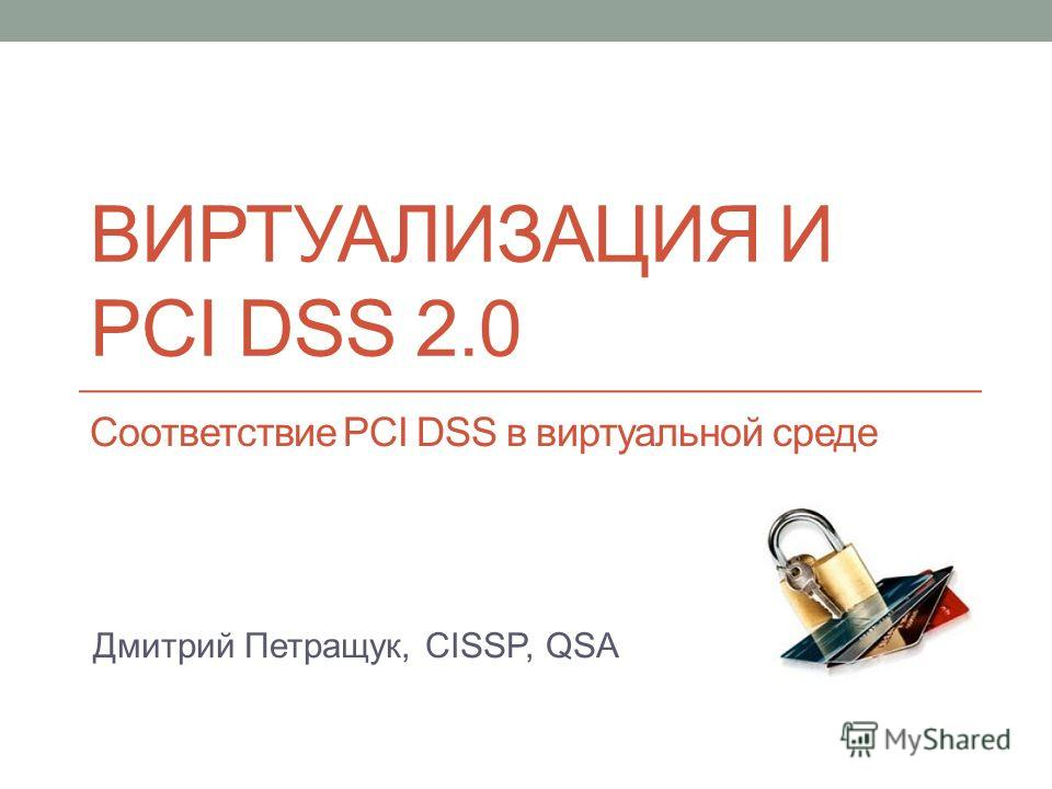 ВИРТУАЛИЗАЦИЯ И PCI DSS 2.0 Соответствие PCI DSS в виртуальной среде Дмитрий Петращук, CISSP, QSA