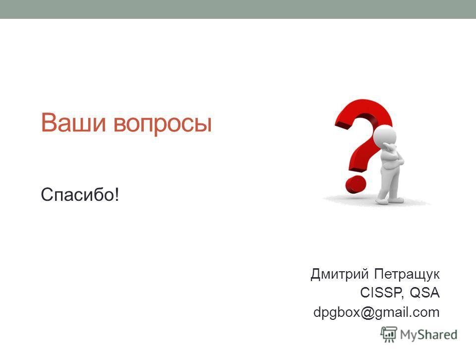 Ваши вопросы Спасибо! Дмитрий Петращук CISSP, QSA dpgbox@gmail.com