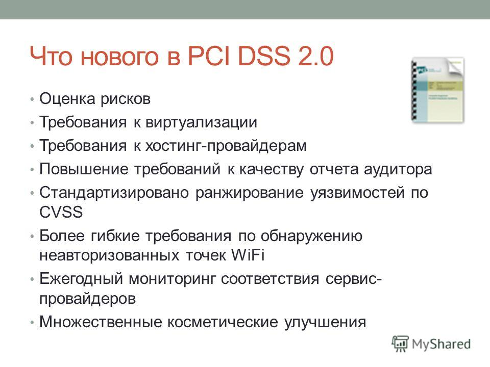 Что нового в PCI DSS 2.0 Оценка рисков Требования к виртуализации Требования к хостинг-провайдерам Повышение требований к качеству отчета аудитора Стандартизировано ранжирование уязвимостей по CVSS Более гибкие требования по обнаружению неавторизован