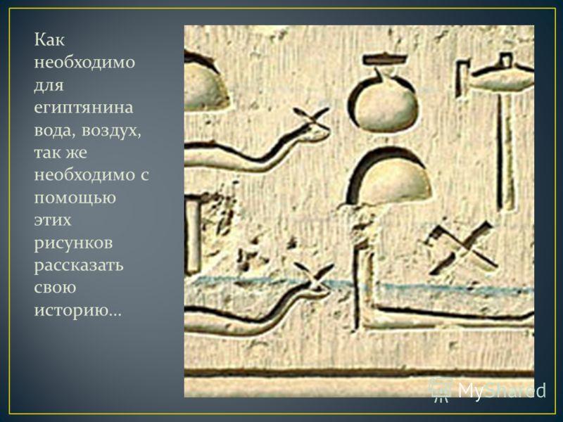 Как необходимо для египтянина вода, воздух, так же необходимо с помощью этих рисунков рассказать свою историю…