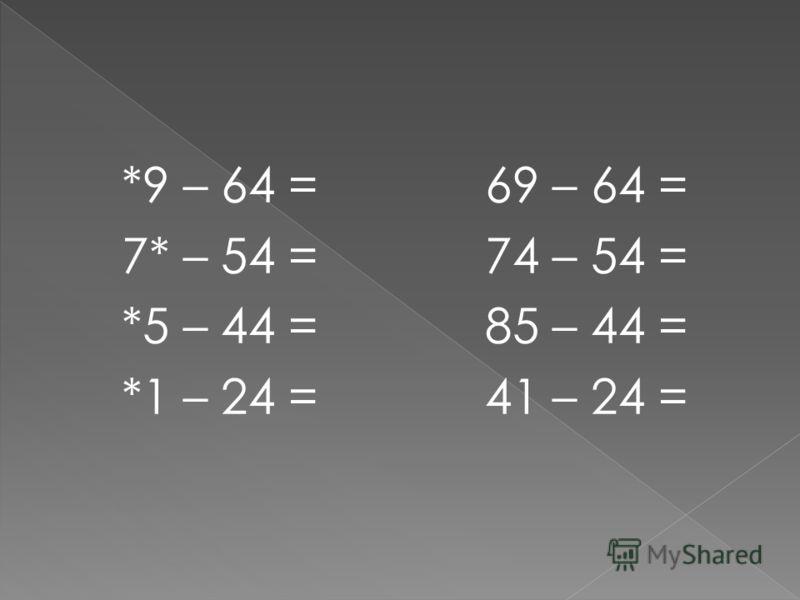 *9 – 64 = 7* – 54 = *5 – 44 = *1 – 24 = 69 – 64 = 74 – 54 = 85 – 44 = 41 – 24 =