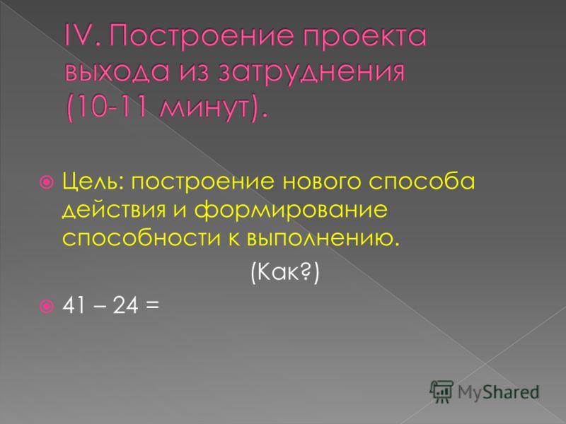 Цель: построение нового способа действия и формирование способности к выполнению. (Как?) 41 – 24 =