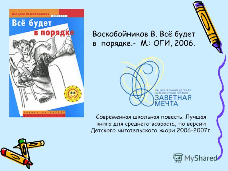 Воскобойников В. Всё будет в порядке.- М.: ОГИ, 2006. Современная школьная повесть. Лучшая книга для среднего возраста, по версии Детского читательского жюри 2006-2007г.
