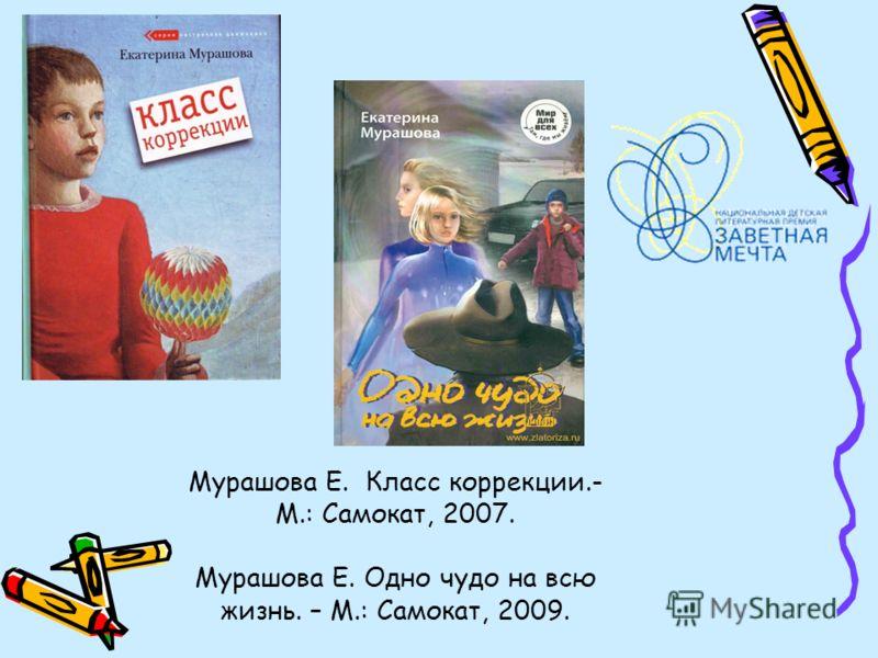 Мурашова Е. Класс коррекции.- М.: Самокат, 2007. Мурашова Е. Одно чудо на всю жизнь. – М.: Самокат, 2009.