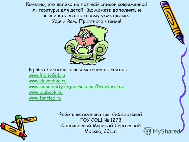 Конечно, это далеко не полный список современной литературы для детей. Вы можете дополнять и расширять его по своему усмотрению. Удачи Вам. Приятного чтения! Работа выполнена зав. библиотекой ГОУ СОШ 1273 Спесивцевой Мариной Сергеевной. Москва, 2011г