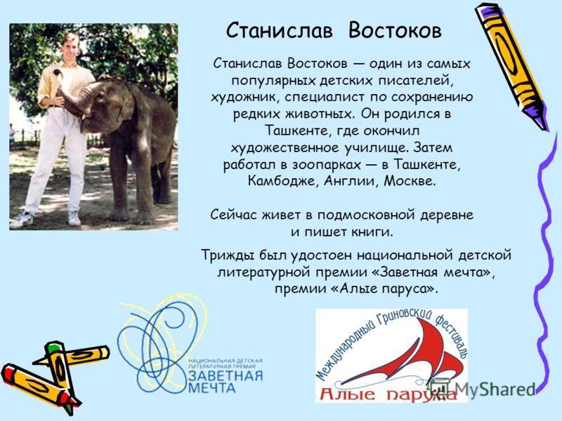 Станислав Востоков Станислав Востоков один из самых популярных детских писателей, художник, специалист по сохранению редких животных. Он родился в Ташкенте, где окончил художественное училище. Затем работал в зоопарках в Ташкенте, Камбодже, Англии, М
