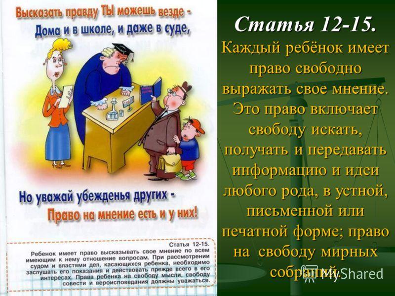 Статья 12-15. Каждый ребёнок имеет право свободно выражать свое мнение. Это право включает свободу искать, получать и передавать информацию и идеи любого рода, в устной, письменной или печатной форме; право на свободу мирных собраний.