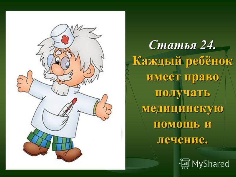 Статья 24. Каждый ребёнок имеет право получать медицинскую помощь и лечение.