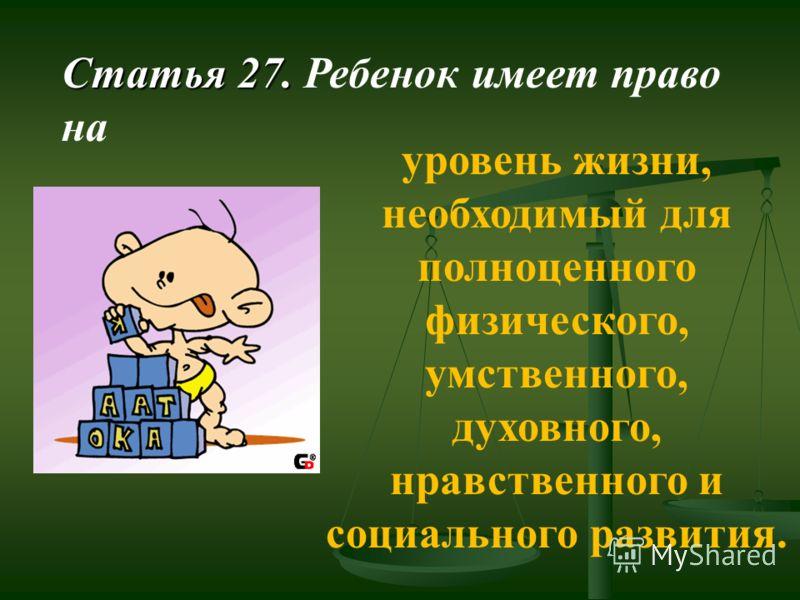 Статья 27. Статья 27. Ребенок имеет право на уровень жизни, необходимый для полноценного физического, умственного, духовного, нравственного и социального развития.