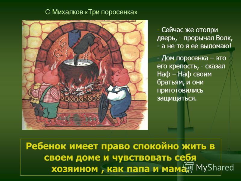 С.Михалков «Три поросенка» - Сейчас же отопри дверь, - прорычал Волк, - а не то я ее выломаю! - Дом поросенка – это его крепость, - сказал Наф – Наф своим братьям, и они приготовились защищаться. Ребенок имеет право спокойно жить в своем доме и чувст